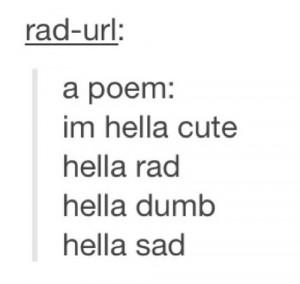 Hella cute, hella rad, hella dumb, hella sad.