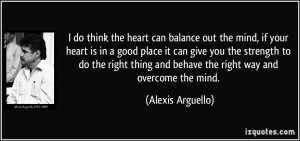 do think the heart can balance out the mind, if your heart is in a ...