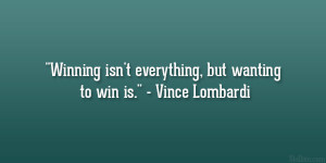 "... isn't everything, but wanting to win is."" – Vince Lombardi"
