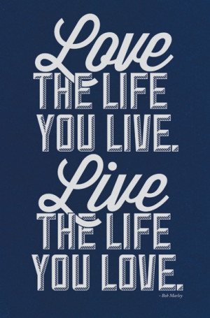 ... LOVE THE LIFE YOU LIVE, LIVE THE LIFE YOU LOVE, Bob Marley Quote Print