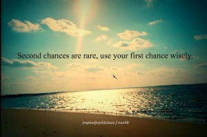 Second chances are rare, use your first chance wisely.