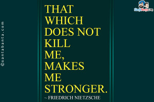 That which does not kill me, makes me stronger.