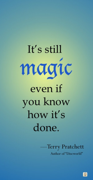 """It's still magic even if you know how it's done."""""""