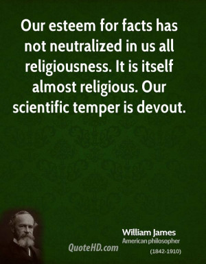 Our esteem for facts has not neutralized in us all religiousness. It ...