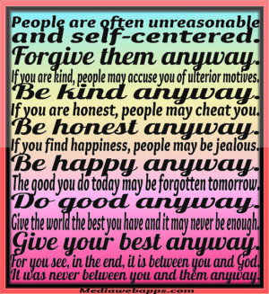 centered. Forgive them anyway. If you are kind, people may accuse you ...