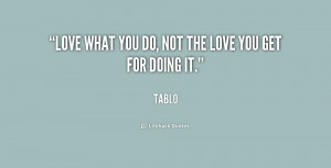 ... you do, not the love you get for doing it. - Tablo at Lifehack Quotes