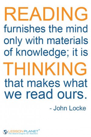 ... knowledge; it is THINKING that makes what we read ours. - John Locke