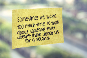 Sometimes we waste too much time to think about someone that doesn't ...