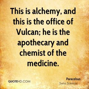 Paracelsus - This is alchemy, and this is the office of Vulcan; he is ...