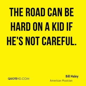 The road can be hard on a kid if he's not careful. - Bill Haley