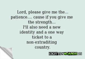 Lord, please give me the... patience.... cause if you give me the ...