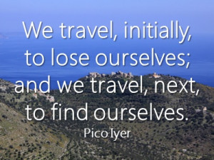 ... to lose ourselves; and we travel, next, to find ourselves. - Pico Iyer