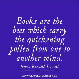 Books are the bees which carry the quickening pollen from one to ...