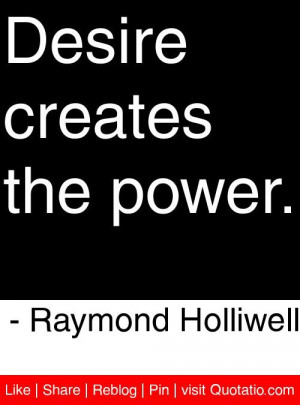 Desire creates the power. - Raymond Holliwell #quotes #quotations ...