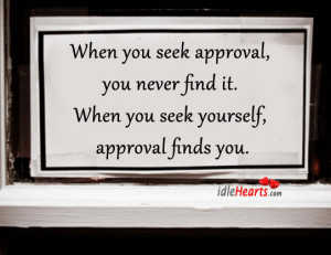 you seek approval you never find it when you seek yourself approval ...