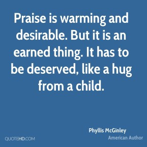 Phyllis McGinley - Praise is warming and desirable. But it is an ...