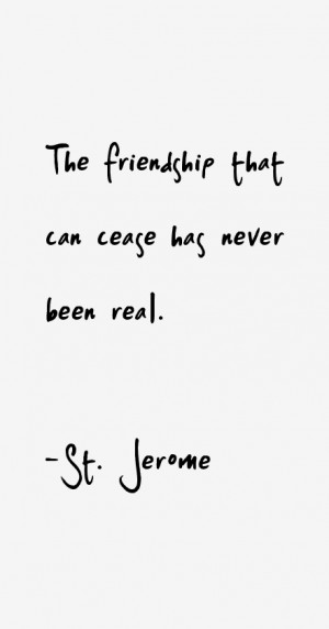 """The friendship that can cease has never been real."""""""