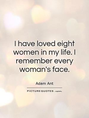 ... eight women in my life. I remember every woman's face Picture Quote #1