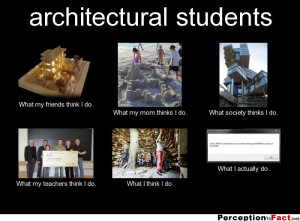 architectural students What my friends think I do. What my mom thinks ...