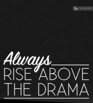 Quotes and Sayings: Always rise above the drama