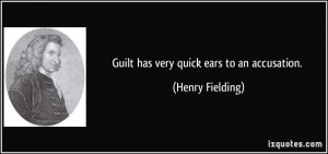 Guilt has very quick ears to an accusation. - Henry Fielding