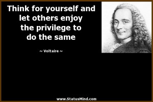 Think for yourself and let others enjoy the privilege to do the same ...