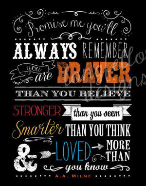 Promise me you'll always remember you're braver than you believe, and ...