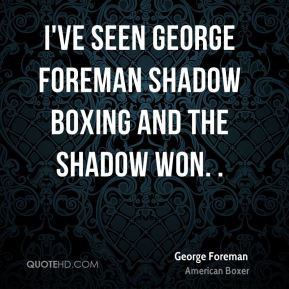 George Foreman - I've seen George Foreman shadow boxing and the shadow ...