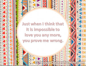 Just when I think that it is impossible to love you any more, you ...