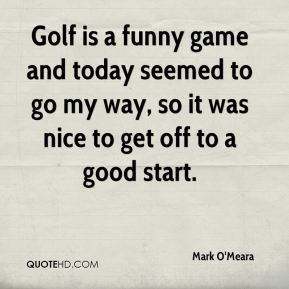 Mark O'Meara - Golf is a funny game and today seemed to go my way, so ...