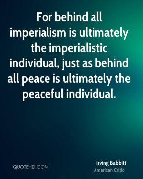 For behind all imperialism is ultimately the imperialistic individual ...
