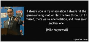 always won in my imagination. I always hit the game-winning shot, or ...