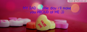 MY DAD ..... oNe day i`ll make you PROUD Profile Facebook Covers