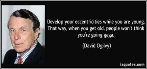 ... when you get old, people won't think you're going gaga. - David Ogilvy