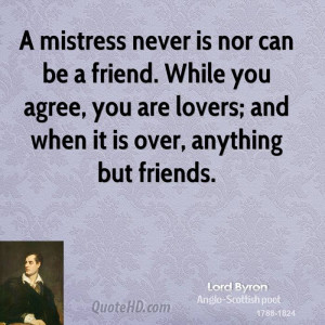 mistress never is nor can be a friend. While you agree, you are ...