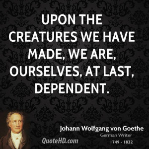 ... the creatures we have made, we are, ourselves, at last, dependent