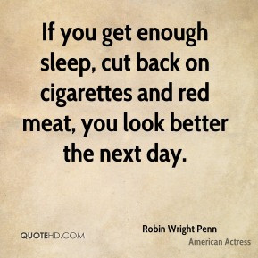 Robin Wright Penn - If you get enough sleep, cut back on cigarettes ...