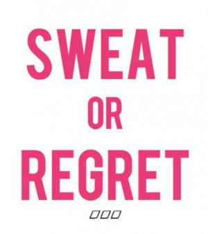 Sweat or regret