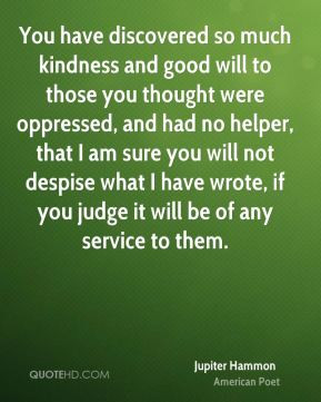 Jupiter Hammon - You have discovered so much kindness and good will to ...