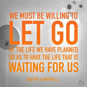We must be willing to let go of the life we have planned so as to ...