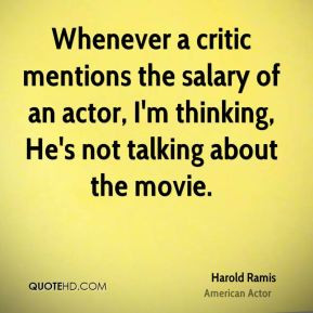 Harold Ramis - Whenever a critic mentions the salary of an actor, I'm ...