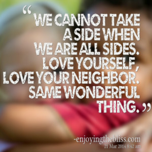 ... all sides. Love yourself, love your neighbor. Same wonderful thing
