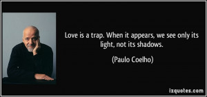 Love is a trap. When it appears, we see only its light, not its ...