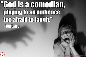 ... is a comedian playing to an audience too afraid to laugh. ~Voltaire