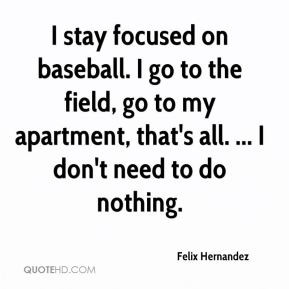 Felix Hernandez - I stay focused on baseball. I go to the field, go to ...