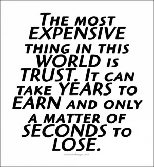 The most expensive thing in the world is trust. It can take years to ...