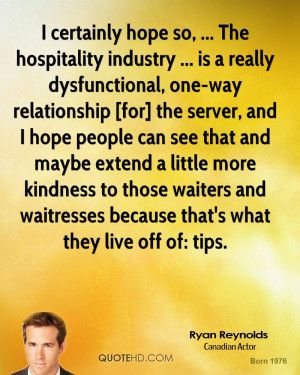certainly hope so, ... The hospitality industry ... is a really ...