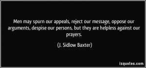 Men may spurn our appeals, reject our message, oppose our arguments ...