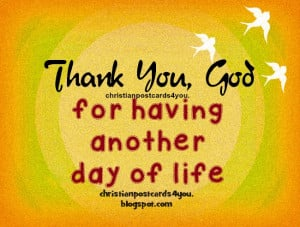 For Another Day Of Life Quotes ~ Thank You God for having another day ...
