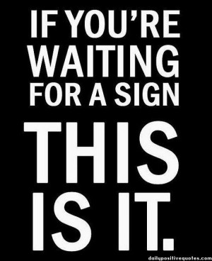 If you're waiting for a sign THIS IS IT.